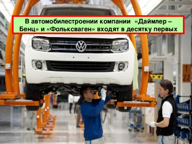 В автомобилестроении компании «Даймлер – Бенц» и «Фольксваген» входят в десятку первых