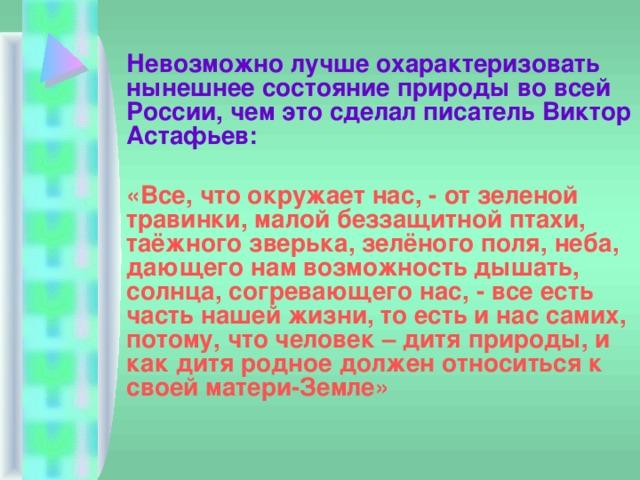 Невозможно лучше охарактеризовать нынешнее состояние природы во всей России, чем это сделал писатель Виктор Астафьев:  «Все, что окружает нас, - от зеленой травинки, малой беззащитной птахи, таёжного зверька, зелёного поля, неба, дающего нам возможность дышать, солнца, согревающего нас, - все есть часть нашей жизни, то есть и нас самих, потому, что человек – дитя природы, и как дитя родное должен относиться к своей матери-Земле»