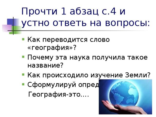 Прочти 1 абзац с.4 и устно ответь на вопросы: Как переводится слово «география»? Почему эта наука получила такое название? Как происходило изучение Земли? Сформулируй определение:  География-это….