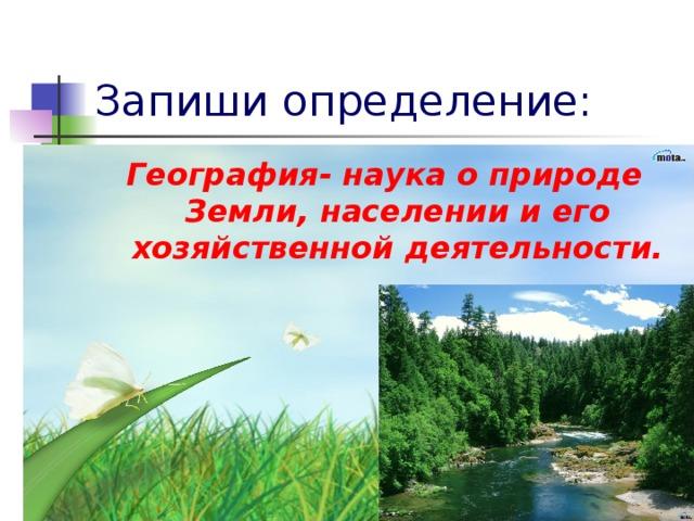 Запиши определение: География- наука о природе Земли, населении и его хозяйственной деятельности.