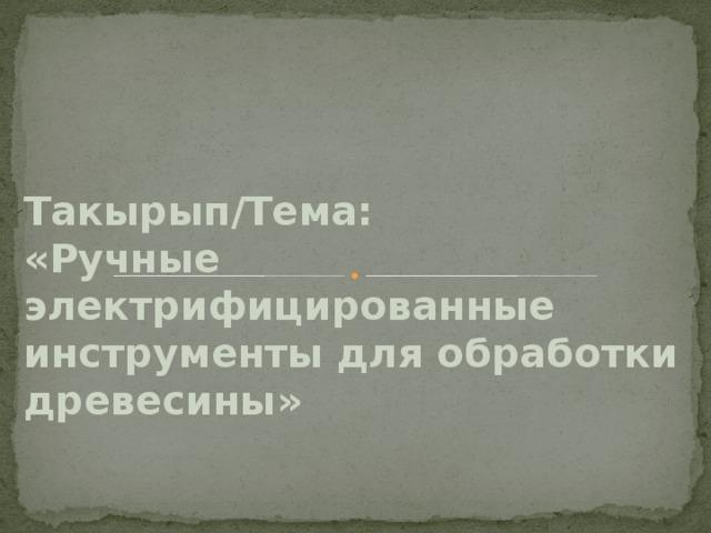 Такырып/Тема:  «Ручные электрифицированные инструменты для обработки древесины»
