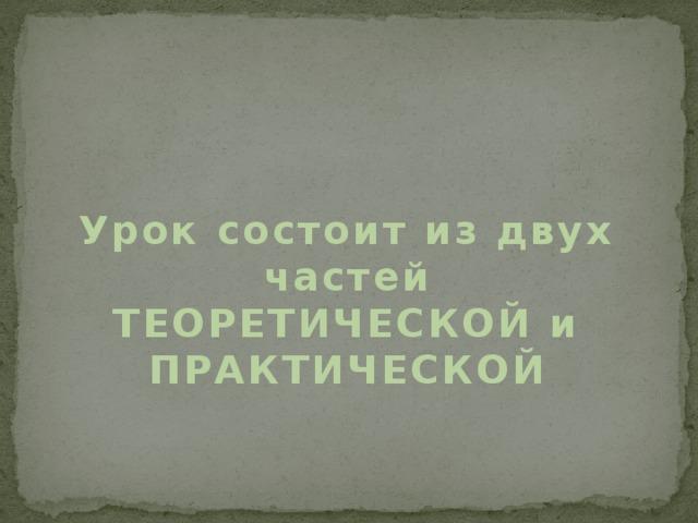 Урок состоит из двух частей ТЕОРЕТИЧЕСКОЙ и ПРАКТИЧЕСКОЙ