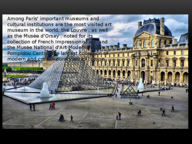 Among Paris' important museums and cultural institutions are the most visited art museum in the world, the Louvre , as well as the Musée d'Orsay , noted for its collection of French Impressionist art, and the Musée National d'Art Moderne in the Pompidou Centre, the largest collection of modern and contemporary art in Europe.