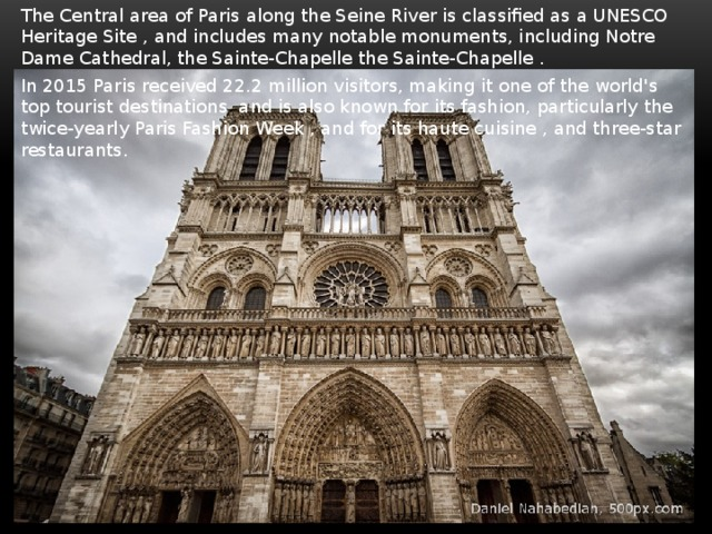 The Central area of Paris along the Seine River is classified as a UNESCO Heritage Site , and includes many notable monuments, including Notre Dame Cathedral, the Sainte-Chapellethe Sainte-Chapelle. In 2015 Paris received 22.2 million visitors, making it one of the world's top tourist destinations and is also known for its fashion, particularly the twice-yearly Paris Fashion Week , and for its haute cuisine , and three-star restaurants.