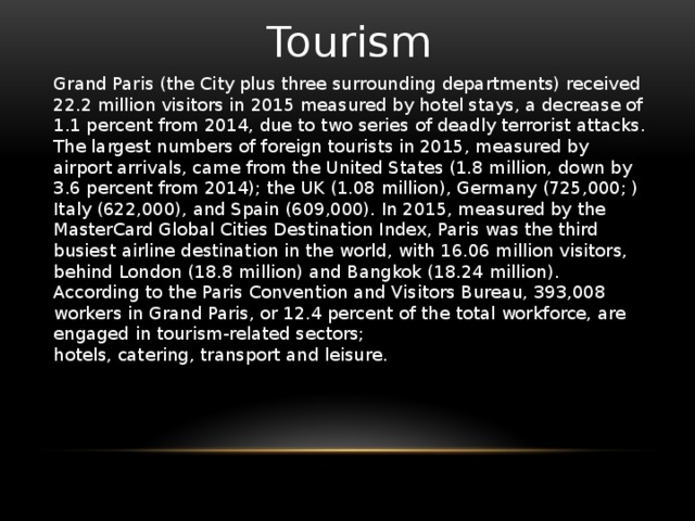 Tourism Grand Paris (the City plus three surrounding departments) received 22.2 million visitors in 2015 measured by hotel stays, a decrease of 1.1 percent from 2014, due to two series of deadly terrorist attacks. The largest numbers of foreign tourists in 2015, measured by airport arrivals, came from the United States (1.8 million, down by 3.6 percent from 2014); the UK (1.08 million), Germany (725,000; ) Italy (622,000), and Spain (609,000). In 2015, measured by the MasterCard Global Cities Destination Index, Paris was the third busiest airline destination in the world, with 16.06 million visitors, behind London (18.8 million) and Bangkok (18.24 million). According to the Paris Convention and Visitors Bureau, 393,008 workers in Grand Paris, or 12.4 percent of the total workforce, are engaged in tourism-related sectors; hotels, catering, transport and leisure.