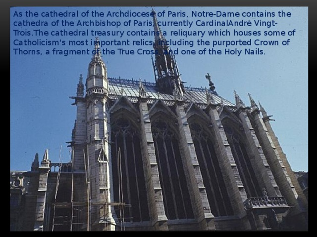 As the cathedral of the Archdiocese of Paris, Notre-Dame contains the cathedra of the Archbishop of Paris, currently CardinalAndré Vingt-Trois.The cathedral treasury contains a reliquary which houses some of Catholicism's most important relics, including the purported Crown of Thorns, a fragment of the True Cross, and one of the Holy Nails.