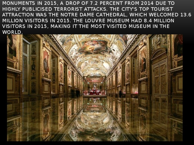 There were 74.7 million visitors to the city's museums and monuments in 2015, a drop of 7.2 percent from 2014 due to highly publicised terrorist attacks. The city's top tourist attraction was the Notre Dame Cathedral, which welcomed 13.6 million visitors in 2015. The Louvre museum had 8.4 million visitors in 2015, making it the most visited museum in the world.