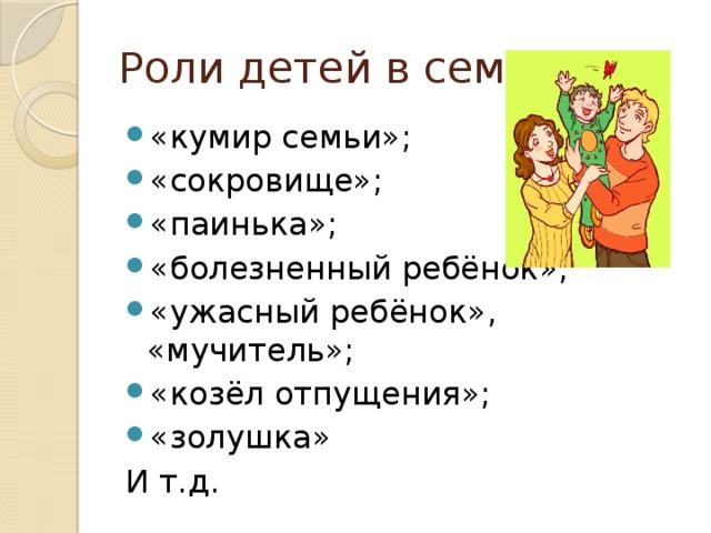 Роли детей в семье: «кумир семьи»; «сокровище»; «паинька»; «болезненный ребёнок»; «ужасный ребёнок», «мучитель»; «козёл отпущения»; «золушка» И т.д.