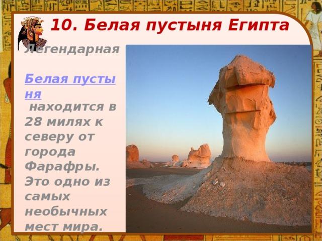 10. Белая пустыня Египта Легендарная Белая пустыня находится в 28 милях к северу от города Фарафры. Это одно из самых необычных мест мира.