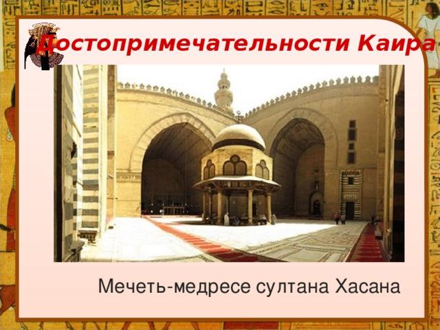 Достопримечательности Каира Мечеть-медресе султана Хасана