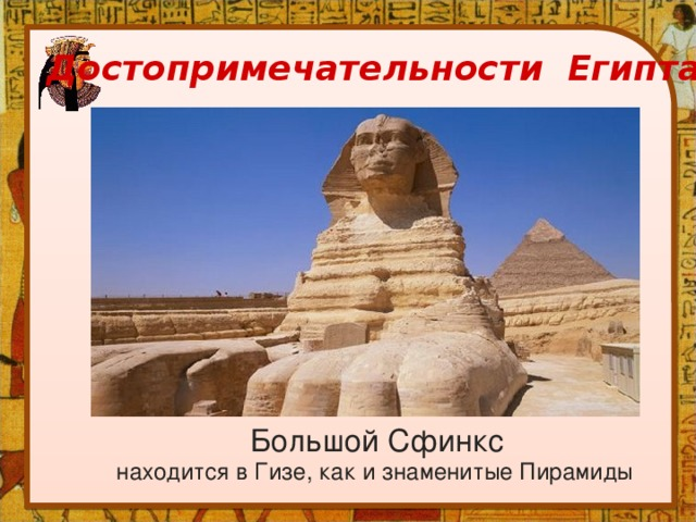 Достопримечательности Египта Большой Сфинкс находится в Гизе, как и знаменитые Пирамиды