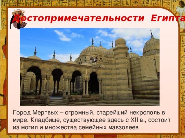 Достопримечательности Египта Город Мертвых – огромный, старейший некрополь в мире. Кладбище, существующее здесь с XII в., состоит из могил и множества семейных мавзолеев