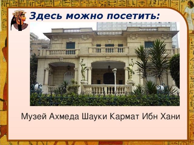 Здесь можно посетить: Музей Ахмеда Шауки Кармат Ибн Хани
