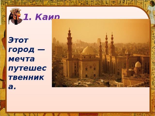 1. Каир   Этот город — мечта путешественника.