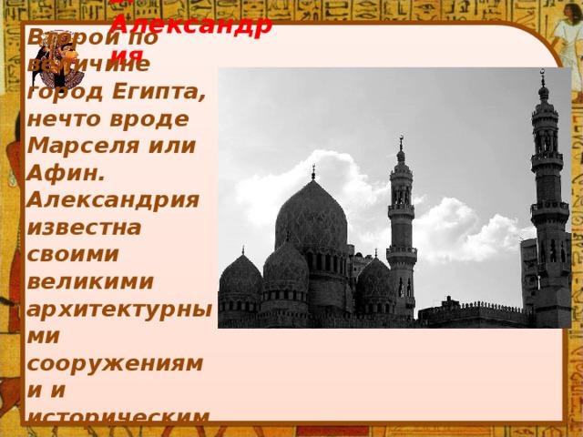 2. Александрия Второй по величине город Египта, нечто вроде Марселя или Афин. Александрия известна своими великими архитектурными сооружениями и историческим наследием.