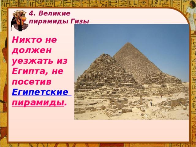 4. Великие пирамиды Гизы   Никто не должен уезжать из Египта, не посетив Египетские пирамиды .