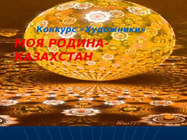 Конкурс «Художники»  МОЯ РОДИНА-КАЗАХСТАН