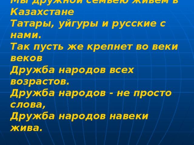 Мы дружной семьею живем в Казахстане  Татары, уйгуры и русские с нами.  Так пусть же крепнет во веки веков  Дружба народов всех возрастов.  Дружба народов - не просто слова,  Дружба народов навеки жива.