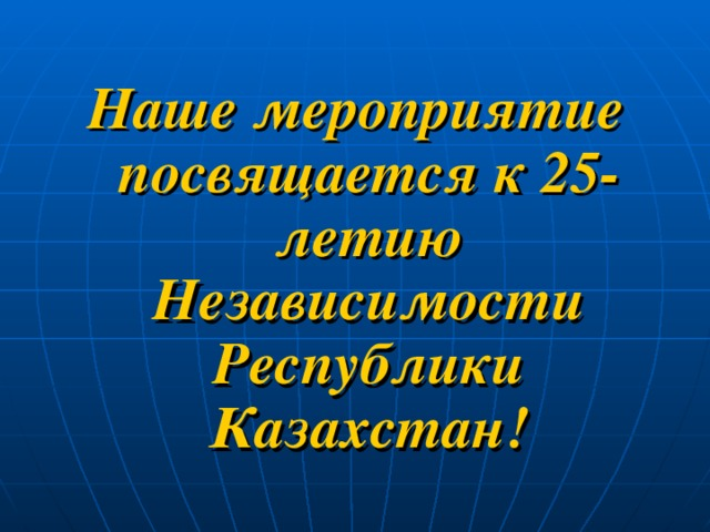 Наше мероприятие посвящается к 25- летию Независимости Республики Казахстан!