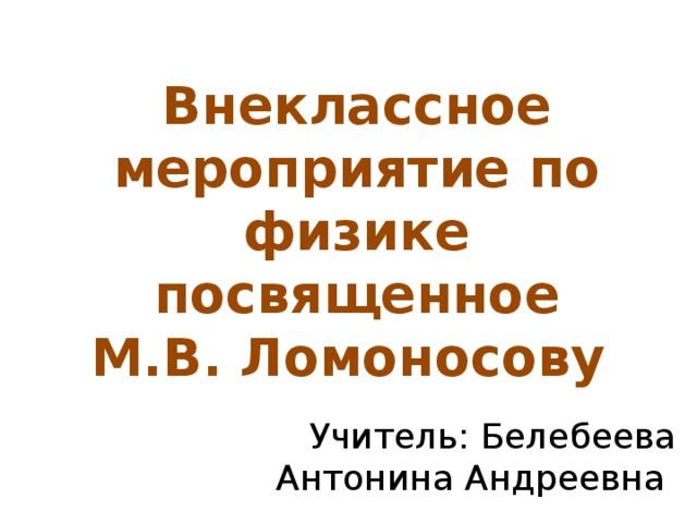 Внеклассное мероприятие по физике посвященное М.В. Ломоносову Учитель: Белебеева Антонина Андреевна