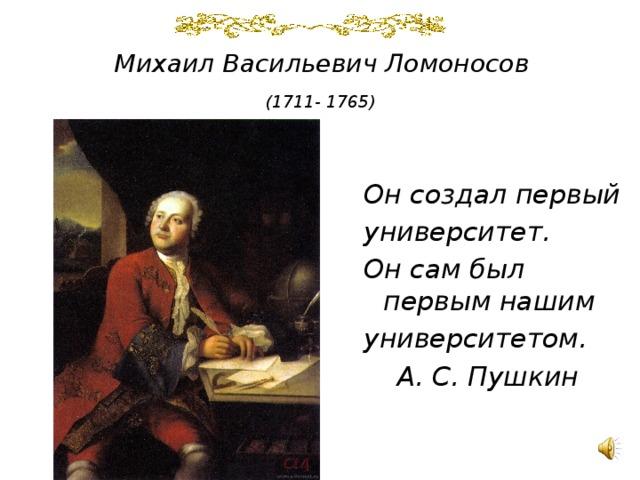 Михаил Васильевич Ломоносов   (1711- 1765)    Он создал первый университет. Он сам был первым нашим университетом.   А. С. Пушкин