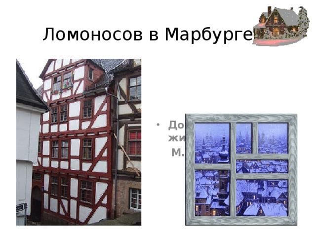 Ломоносов в Марбурге Дом в Марбурге, где жил  М. Ломоносов