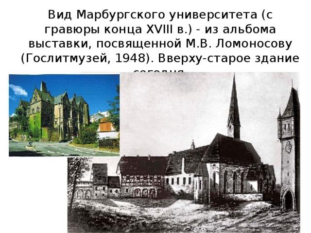 Вид Марбургского университета (с гравюры конца XVIII в.) - из альбома выставки, посвященной М.В. Ломоносову (Гослитмузей, 1948). Вверху-старое здание сегодня.