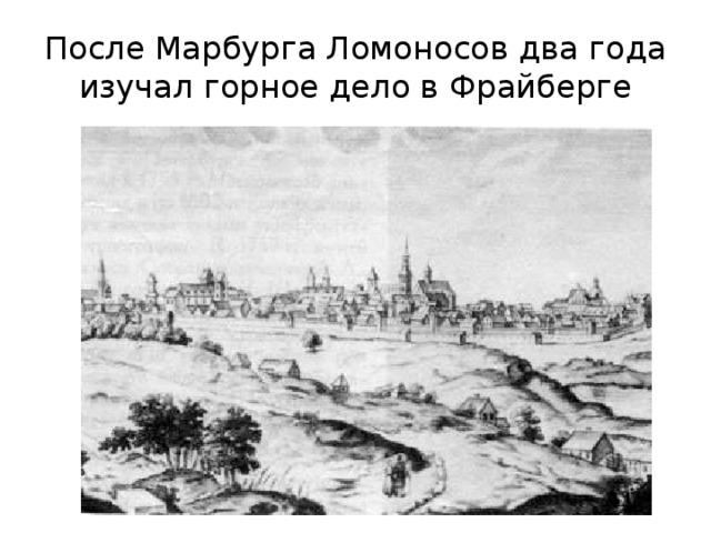 После Марбурга Ломоносов два года изучал горное дело в Фрайберге