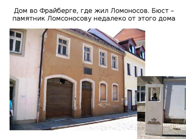 Дом во Фрайберге, где жил Ломоносов. Бюст –памятник Ломсоносову недалеко от этого дома