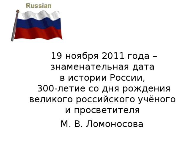 19 ноября 2011 года – знаменательная дата  в истории России,  300-летие со дня рождения великого российского учёного  и просветителя  М. В. Ломоносова