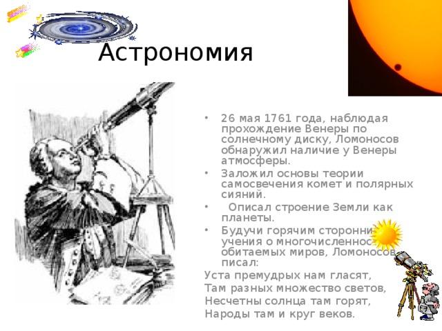 Астрономия 26 мая 1761 года, наблюдая прохождение Венеры по солнечному диску, Ломоносов обнаружил наличие у Венеры атмосферы. Заложил основы теории самосвечения комет и полярных сияний.  Описал строение Земли как планеты. Будучи горячим сторонником учения о многочисленности обитаемых миров, Ломоносов писал: Уста премудрых нам гласят, Там разных множество светов, Несчетны солнца там горят, Народы там и круг веков.