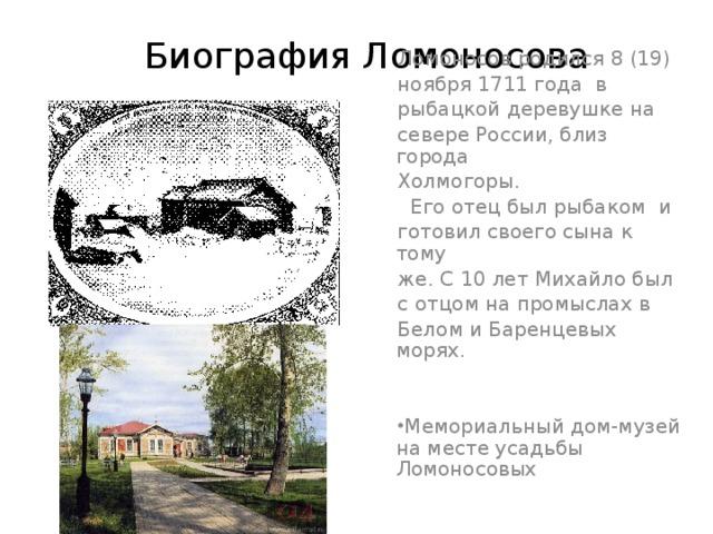 Биография Ломоносова  Ломoносов родился 8 (19) ноября 1711 года в рыбацкой деревушке на севере России, близ города Холмогоры.  Его отец был рыбаком и готовил своего сына к тому же. С 10 лет Михайло был с отцом на промыслах в Белом и Баренцевых морях.
