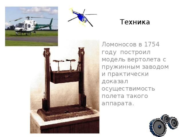 Техника   Ломоносов в 1754 году построил модель вертолета с пружинным заводом и практически доказал осуществимость полета такого аппарата.