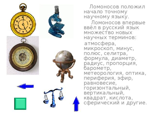 Ломоносов положил начало точному научному языку.  Ломоносов впервые ввёл в русский язык множество новых научных терминов:  атмосфера, микроскоп, минус, полюс, селитра, формула, диаметр, радиус, пропорция, барометр, метеорология, оптика, периферия, эфир, равновесие, горизонтальный, вертикальный, квадрат, кислота, сферический и другие.