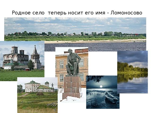 Родное село теперь носит его имя - Ломоносово