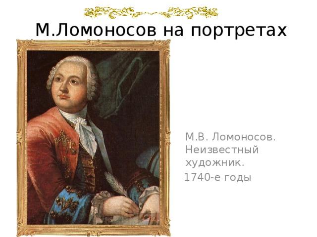 М.Ломоносов на портретах  М.В. Ломоносов. Неизвестный художник.  1740-е годы