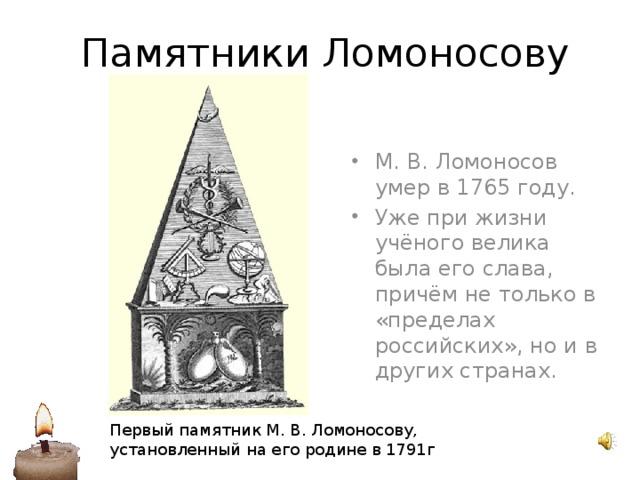 Памятники Ломоносову М. В. Ломоносов умер в 1765 году. Уже при жизни учёного велика была его слава, причём не только в «пределах российских», но и в других странах. Первый памятник М. В. Ломоносову, установленный на его родине в 1791г