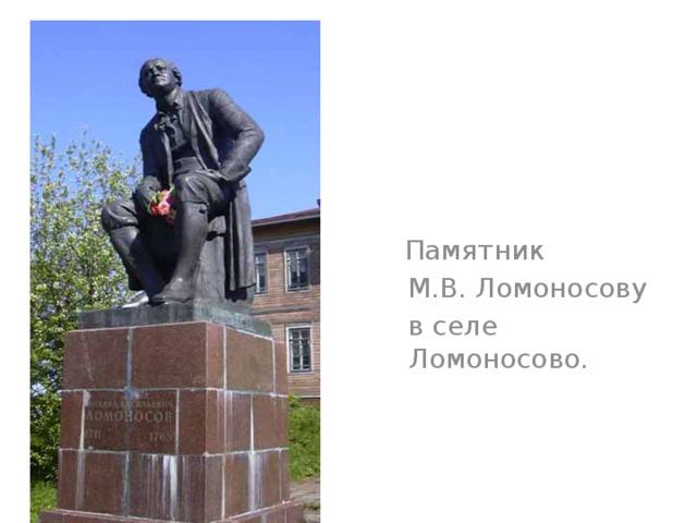 Памятник  М.В. Ломоносову  в селе Ломоносово.