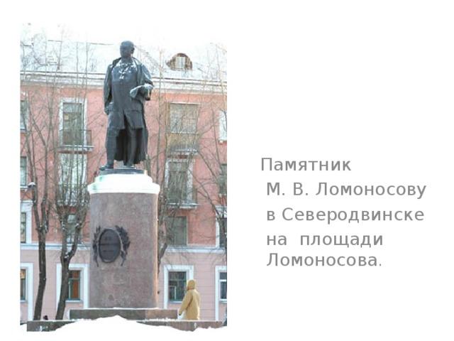 Памятник  М. В. Ломоносову  в Северодвинске  на площади Ломоносова .