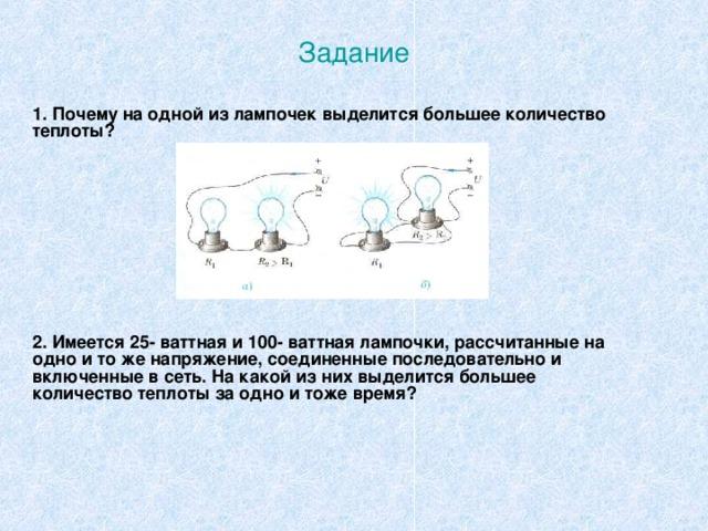 Задание 1. Почему на одной из лампочек выделится большее количество теплоты? 2. Имеется 25- ваттная и 100- ваттная лампочки, рассчитанные на одно и то же напряжение, соединенные последовательно и включенные в сеть. На какой из них выделится большее количество теплоты за одно и тоже время?