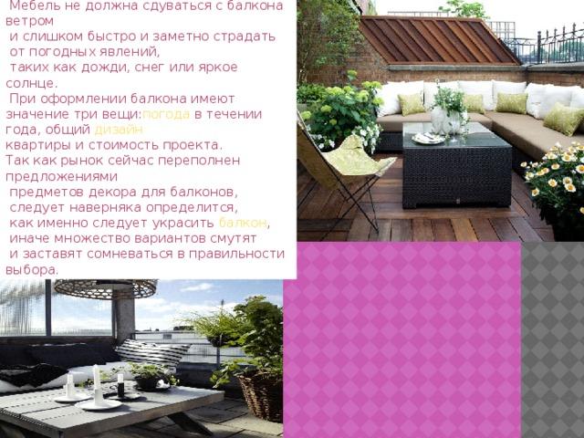 При выборе балконной мебели  нужно учитывать ее вес, и структуру.  Мебель не должна сдуваться с балкона ветром  и слишком быстро и заметно страдать  от погодных явлений,  таких как дожди, снег или яркое солнце.  При оформлении балкона имеют значение три вещи: погода в течении года, общий дизайн  квартиры и стоимость проекта. Так как рынок сейчас переполнен предложениями  предметов декора для балконов,  следует наверняка определится,  как именно следует украсить балкон ,  иначе множество вариантов смутят  и заставят сомневаться в правильности выбора.