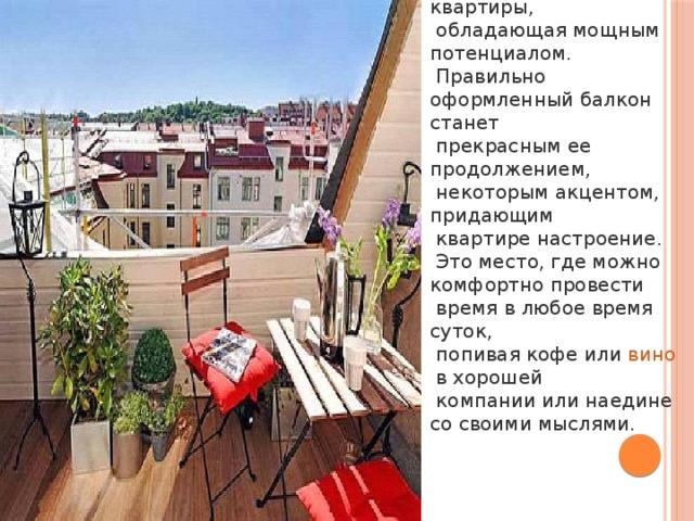Балкон – часть квартиры,  обладающая мощным потенциалом.  Правильно оформленный балкон станет  прекрасным ее продолжением,  некоторым акцентом, придающим  квартире настроение.  Это место, где можно комфортно провести  время в любое время суток,  попивая кофе или вино в хорошей  компании или наедине со своими мыслями.