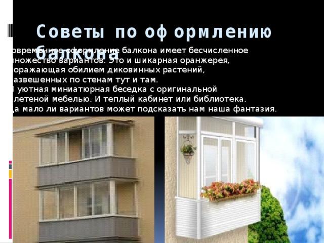 Советы по оформлению балкона   Современное оформление балкона имеет бесчисленное  множество вариантов. Это и шикарная оранжерея,  поражающая обилием диковинных растений,  развешенных по стенам тут и там.  И уютная миниатюрная беседка с оригинальной  плетеной мебелью. И теплый кабинет или библиотека.  Да мало ли вариантов может подсказать нам наша фантазия.