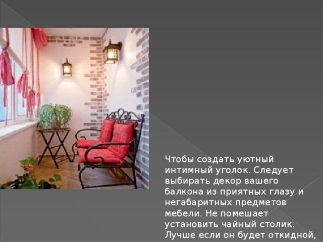 Чтобы создать уютный интимный уголок. Следует выбирать декор вашего балкона из приятных глазу и негабаритных предметов мебели. Не помешает установить чайный столик. Лучше если он будет откидной, это даст помещению