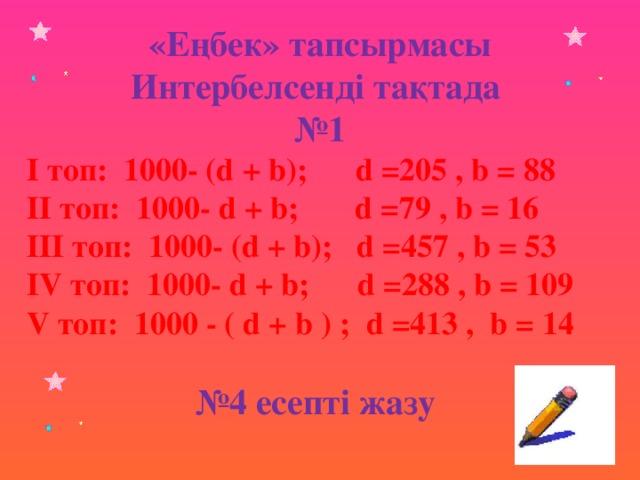 «Еңбек» тапсырмасы Интербелсенді тақтада № 1 І топ: 1000- (d + b); d =205 , b = 88 ІІ топ: 1000- d + b; d =79 , b = 16 ІІІ топ: 1000- (d + b); d =457 , b = 53 ІV топ: 1000- d + b; d =288 , b = 109 V топ: 1000 - ( d + b ) ; d =413 , b = 14 № 4 есепті жазу