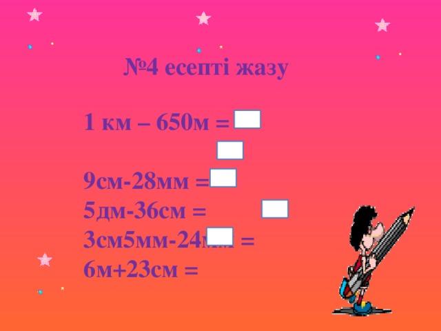 № 4 есепті жазу 1 км – 650м = 9см-28мм = 5дм-36см = 3см5мм-24мм = 6м+23см =