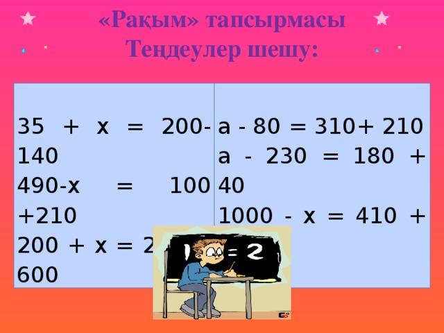 «Рақым» тапсырмасы Теңдеулер шешу: 35 + х = 200-140 а - 80 = 310+ 210 490-х = 100 +210 а - 230 = 180 + 40 200 + х = 280 + 600 1000 - х = 410 + 120 35 + х = 200-140 а - 80 = 310+ 210 490-х = 100 +210 а - 230 = 180 + 40 200 + х = 280 + 600 1000 - х = 410 + 120