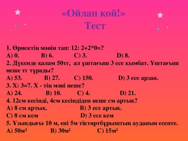 «Ойлап қой!» Тест 1. Өрнектің мәнін тап: 12: 2+2*0=? A) 0. B) 6. C) 3. D) 8. 2. Дүкенде қалам 50тг, ал ұштағыш 3 есе қымбат. Ұштағыш неше тг тұрады? A) 53. B) 27. C) 150. D) 3 есе арзан. 3. Х: 3=7. Х - тің мәні неше? A) 24. B) 10. C) 4. D) 21. 4. 12см кесінді, 4см кесіндіден неше см артық? A) 8 см артық. B) 3 есе артық. C) 8 см кем D) 3 есе кем 5. Ұзындығы 10 м, ені 5м тіктөртбұрыштың ауданын есепте. A) 50м² B) 30м² C) 15м²