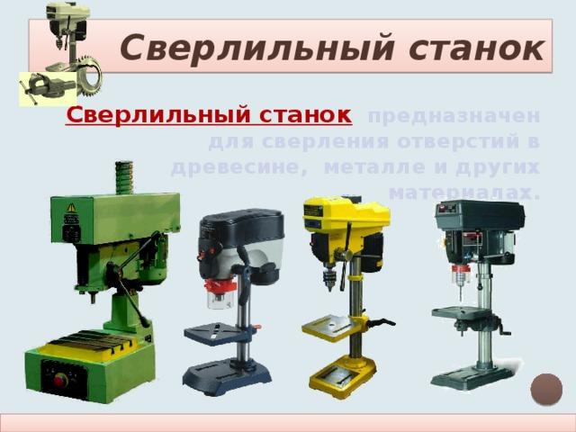 Сверлильный станок Сверлильный станок  предназначен для сверления отверстий в древесине, металле и других материалах.