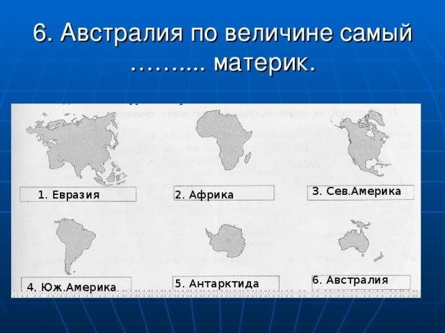 6. Австралия по величине самый …….... материк. 3. Сев.Америка 1. Евразия 2. Африка 6. Австралия 5. Антарктида 4. Юж.Америка